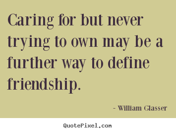William Glasser picture quotes - Caring for but never trying to own may be a further way.. - Friendship quote