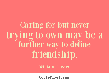 Friendship quotes - Caring for but never trying to own may be a further way..