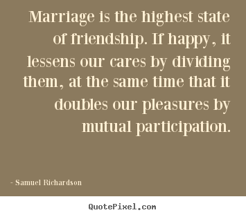 Marriage is the highest state of friendship. if happy, it lessens our.. Samuel Richardson  friendship quotes