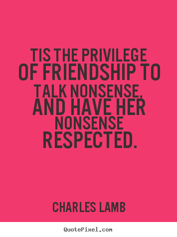 Charles Lamb image quotes - Tis the privilege of friendship to talk nonsense,.. - Friendship quotes