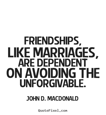 Friendship quotes - Friendships, like marriages, are dependent on avoiding the..
