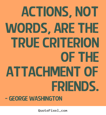 Quote about friendship - Actions, not words, are the true criterion of the attachment of friends.
