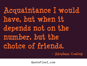 Acquaintance i would have, but when it depends not on.. Abraham Cowley famous friendship quotes