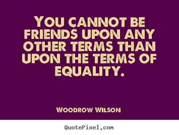 Quotes about friendship - You cannot be friends upon any other terms than..