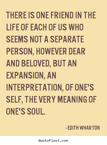 There is one friend in the life of each of us who seems not.. Edith Wharton  friendship quote
