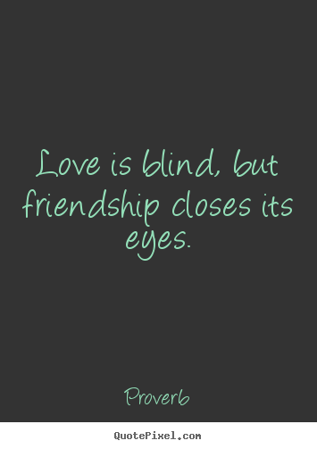Love is blind, but friendship closes its eyes. Proverb top friendship quotes
