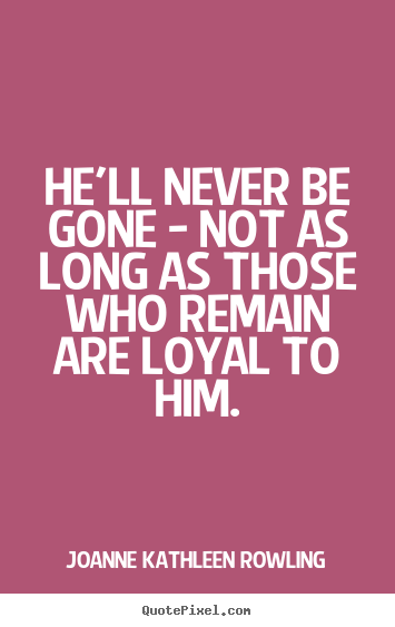Friendship quotes - He'll never be gone - not as long as those who remain..