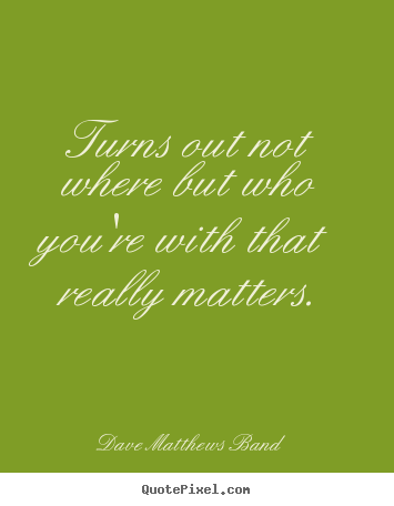 Friendship quote - Turns out not where but who you're with that really matters.