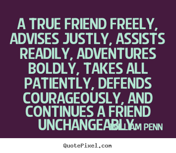 A true friend freely, advises justly, assists readily,.. William Penn best friendship quotes
