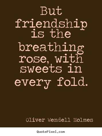 But friendship is the breathing rose, with sweets in.. Oliver Wendell Holmes good friendship quotes