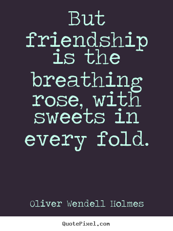 Oliver Wendell Holmes picture quote - But friendship is the breathing rose, with sweets in every.. - Friendship quotes