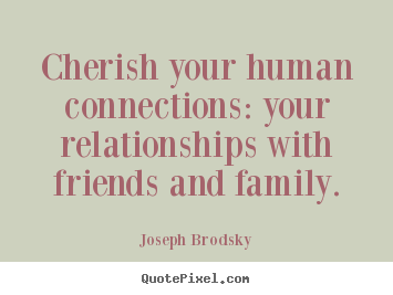 Quotes About Relationships And Friendships Endearing Cherish Your Human Connections Your Relationships.joseph