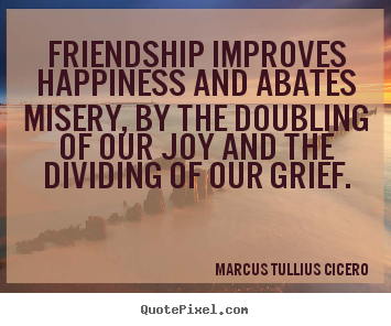Diy picture quotes about friendship - Friendship improves happiness and abates misery, by the doubling..