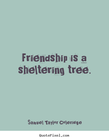 Friendship quotes - Friendship is a sheltering tree.