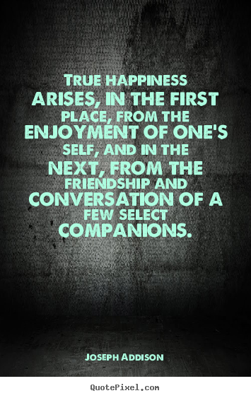 Friendship quotes - True happiness arises, in the first place, from the enjoyment of one's..