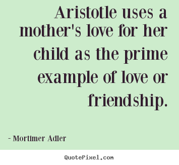 Make custom picture quotes about friendship - Aristotle uses a mother's love for her child as the prime example..