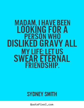 Diy poster quotes about friendship - Madam, i have been looking for a person who disliked gravy all..