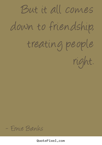 Diy image quotes about friendship - But it all comes down to friendship, treating..