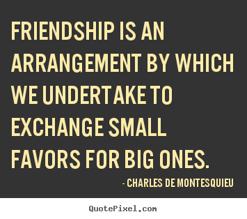 Friendship quotes - Friendship is an arrangement by which we undertake to exchange..
