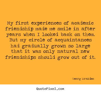 Quote about friendship - My first experiences of academic friendship made me smile in after..