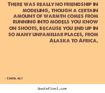 Carol Alt picture quotes - There was really no friendship in modeling, though a certain.. - Friendship quotes
