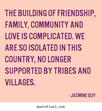 Customize picture quotes about friendship - The building of friendship, family, community and love..