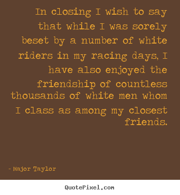In closing i wish to say that while i was sorely.. Major Taylor  friendship quotes