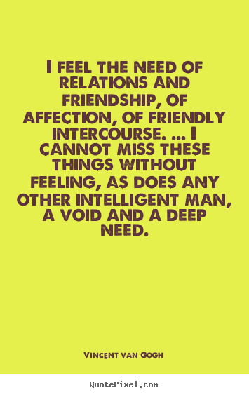 Vincent Van Gogh picture quotes - I feel the need of relations and friendship, of affection,.. - Friendship quotes