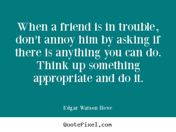 Quotes about friendship - When a friend is in trouble, don't annoy him..