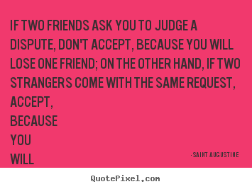Quote about friendship - If two friends ask you to judge a dispute,..