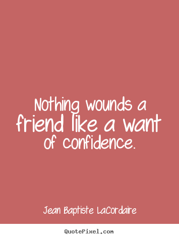 Create custom picture quotes about friendship - Nothing wounds a friend like a want of confidence.