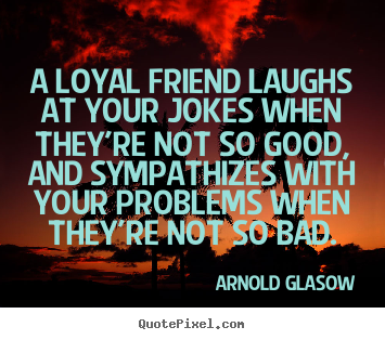 Create your own picture quotes about friendship - A loyal friend laughs at your jokes when they're not so good, and..