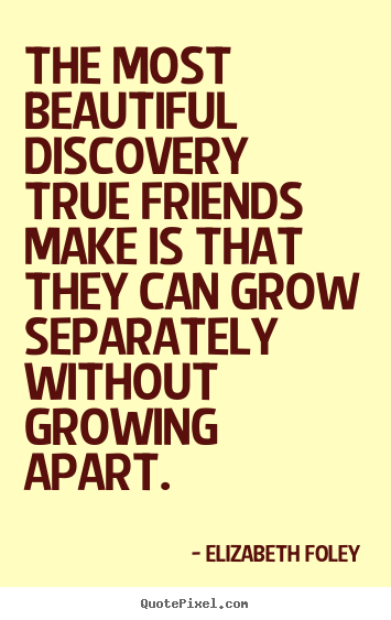 The most beautiful discovery true friends make is that they can.. Elizabeth Foley  friendship quotes
