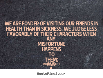 Quotes about friendship - We are fonder of visiting our friends in..