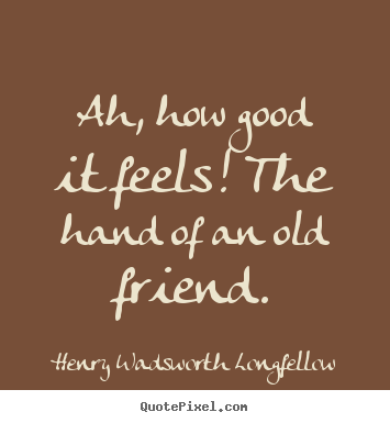 Ah, how good it feels! the hand of an old friend. Henry Wadsworth Longfellow famous friendship sayings