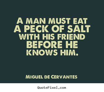 Miguel De Cervantes poster quote - A man must eat a peck of salt with his friend before he knows him. - Friendship sayings