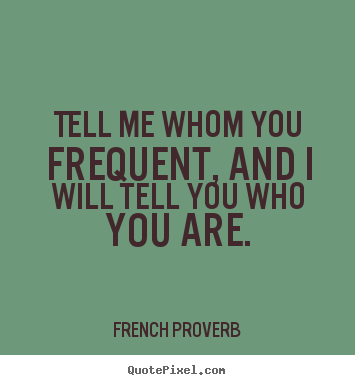 French Proverb picture quotes - Tell me whom you frequent, and i will tell you who you are. - Friendship quote