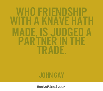John Gay picture sayings - Who friendship with a knave hath made, is judged a partner in the trade. - Friendship quote