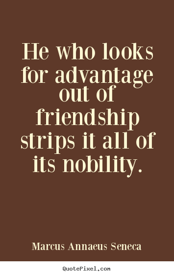 Marcus Annaeus Seneca picture quotes - He who looks for advantage out of friendship strips it all of its.. - Friendship quotes