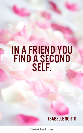 Friendship quote - In a friend you find a second self.