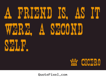 Quotes about friendship - A friend is, as it were, a second self.
