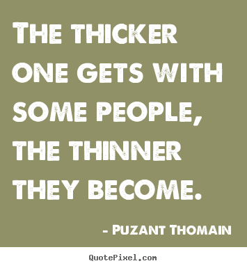 Puzant Thomain image quotes - The thicker one gets with some people, the thinner.. - Friendship quotes