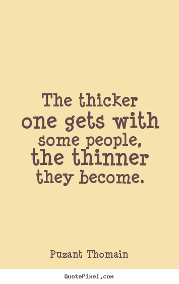Design picture quotes about friendship - The thicker one gets with some people, the thinner they..