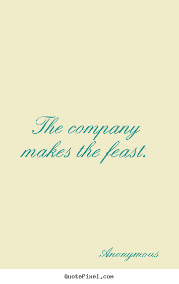 The company makes the feast. Anonymous good friendship quote