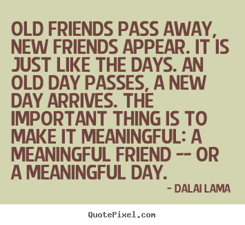 Dalai Lama Picture Quotes   Old Friends Pass Away, New Friends Appear. It Is
