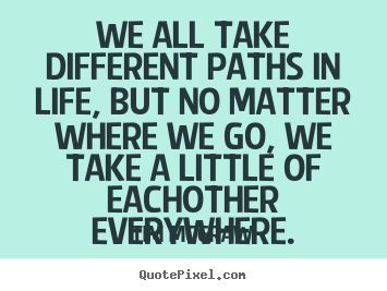 Friendship quotes - We all take different paths in life, but no matter where we go, we..