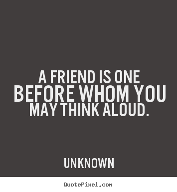 A friend is one before whom you may think aloud. Unknown best friendship quotes