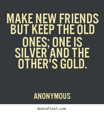 Customize picture quotes about friendship - Make new friends but keep the old ones; one is silver..