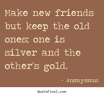 Anonymous picture quote - Make new friends but keep the old ones; one is silver and.. - Friendship quotes