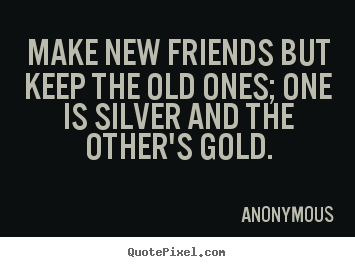 Quotes about friendship - Make new friends but keep the old ones; one is silver and the..